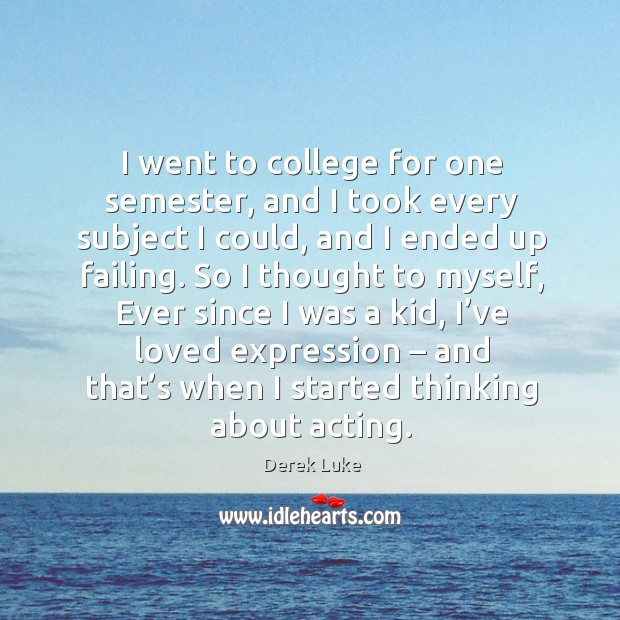 Image, I went to college for one semester, and I took every subject I could, and I ended up failing.