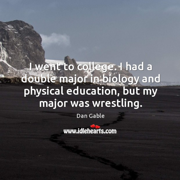 I went to college. I had a double major in biology and Dan Gable Picture Quote