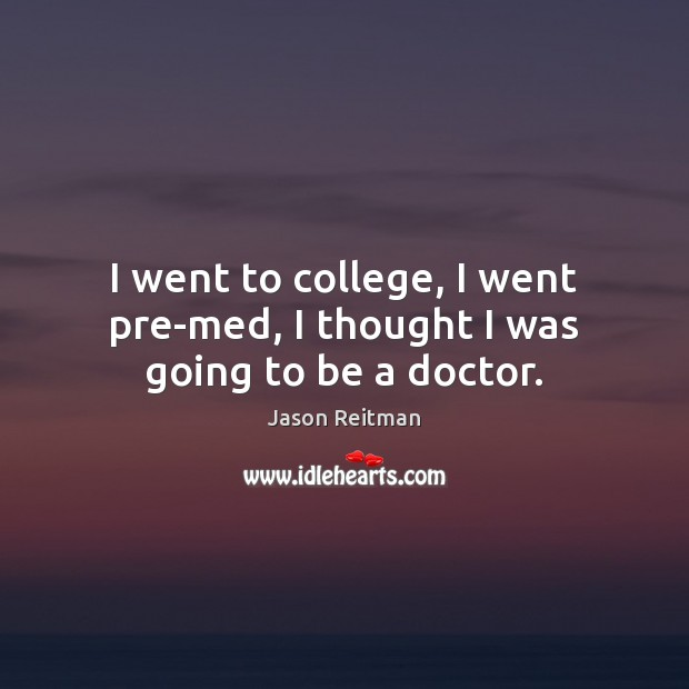 I went to college, I went pre-med, I thought I was going to be a doctor. Jason Reitman Picture Quote