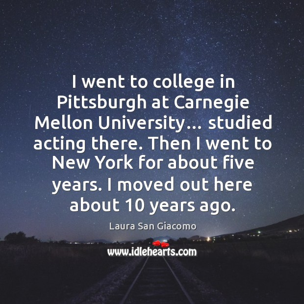I went to college in pittsburgh at carnegie mellon university… studied acting there. Image