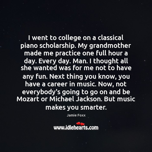 I went to college on a classical piano scholarship. My grandmother made Jamie Foxx Picture Quote