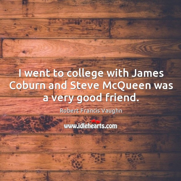 I went to college with james coburn and steve mcqueen was a very good friend. Image