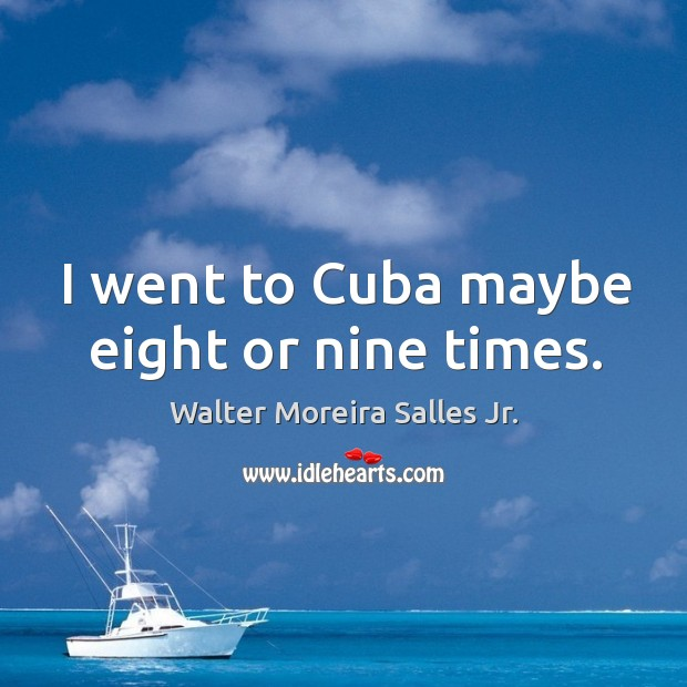 I went to cuba maybe eight or nine times. Image