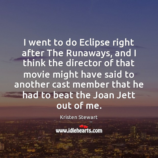 I went to do Eclipse right after The Runaways, and I think Kristen Stewart Picture Quote