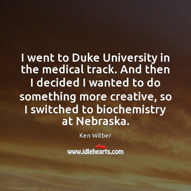 I went to Duke University in the medical track. And then I Ken Wilber Picture Quote