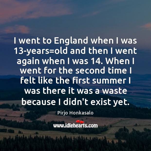 I went to England when I was 13-years=old and then I Pirjo Honkasalo Picture Quote