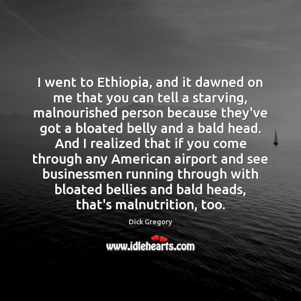 I went to Ethiopia, and it dawned on me that you can Dick Gregory Picture Quote