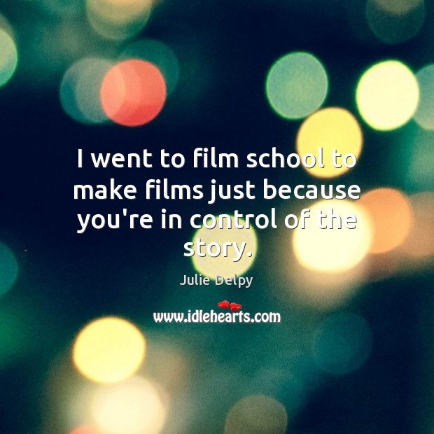 I went to film school to make films just because you're in control of the story. Julie Delpy Picture Quote