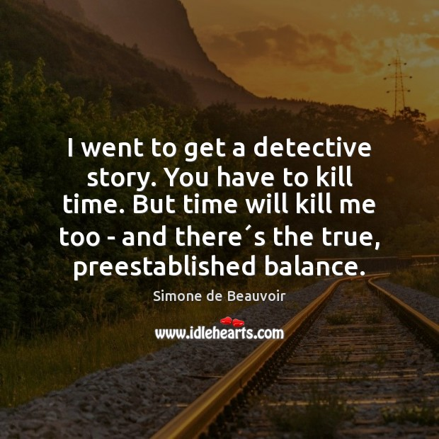 I went to get a detective story. You have to kill time. Simone de Beauvoir Picture Quote