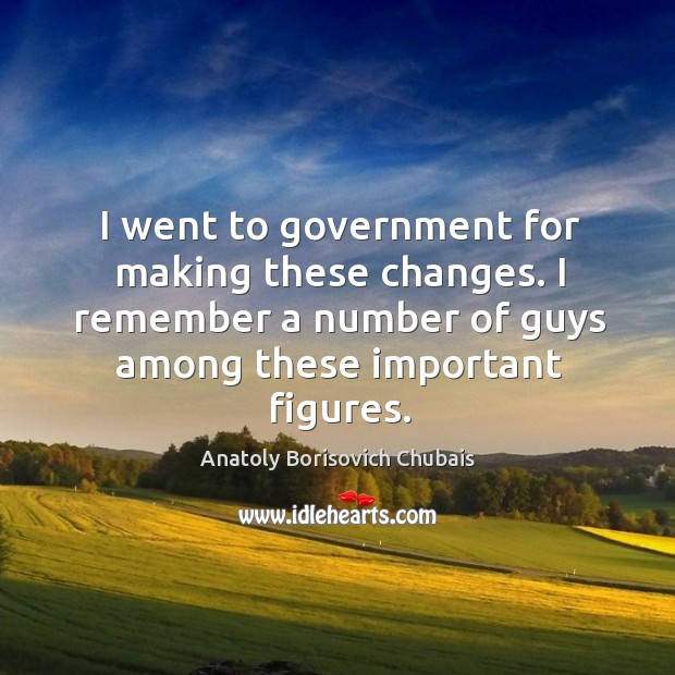 Image, I went to government for making these changes. I remember a number of guys among these important figures.