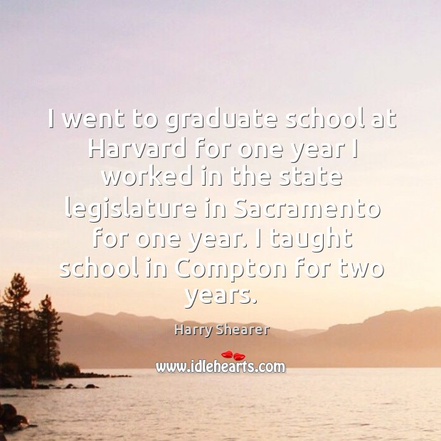 Image, I went to graduate school at harvard for one year I worked in the state legislature in sacramento for one year.