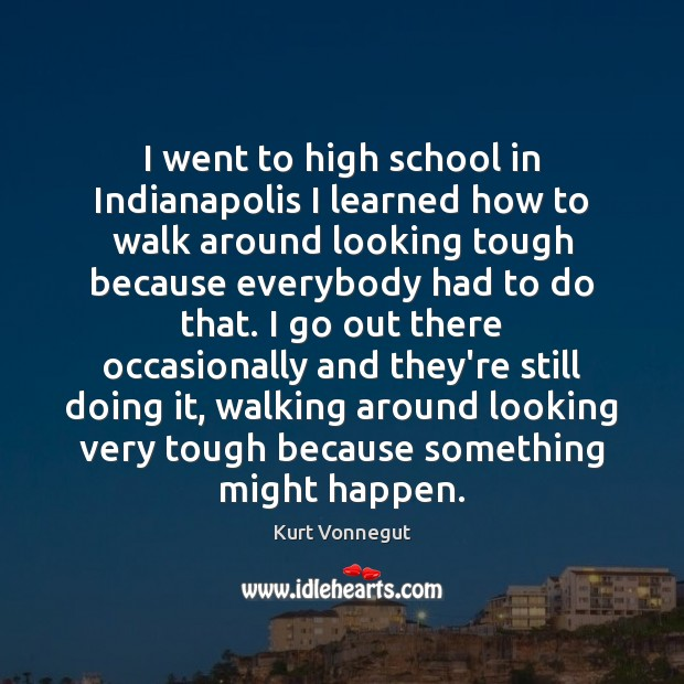 I went to high school in Indianapolis I learned how to walk Kurt Vonnegut Picture Quote