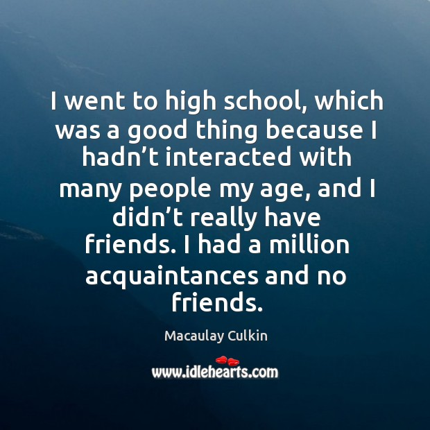 I went to high school, which was a good thing because I hadn't interacted with many people my age Macaulay Culkin Picture Quote