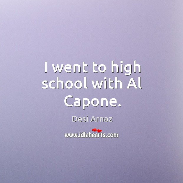 I went to high school with al capone. Desi Arnaz Picture Quote