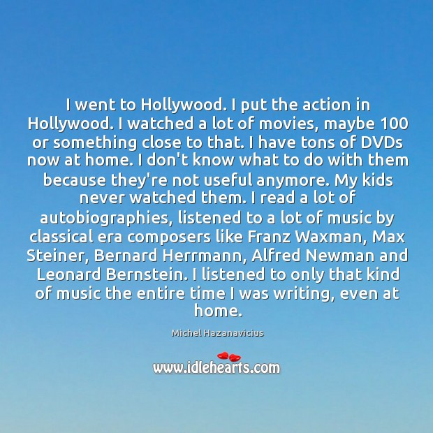 I went to Hollywood. I put the action in Hollywood. I watched Michel Hazanavicius Picture Quote