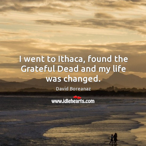 Image, I went to ithaca, found the grateful dead and my life was changed.