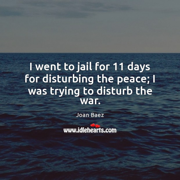 I went to jail for 11 days for disturbing the peace; I was trying to disturb the war. Image