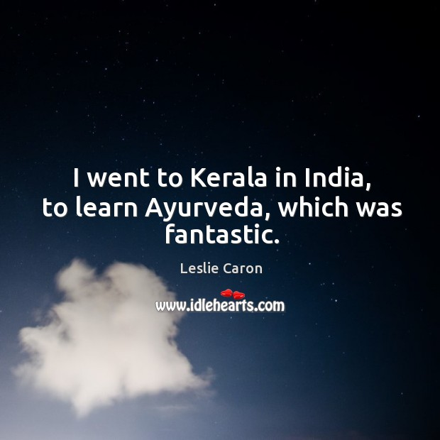 Image, I went to kerala in india, to learn ayurveda, which was fantastic.