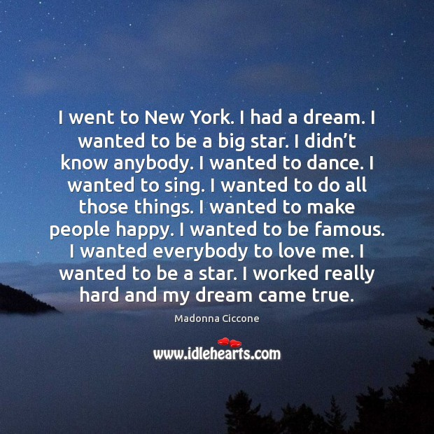 I went to New York. I had a dream. I wanted to Madonna Ciccone Picture Quote