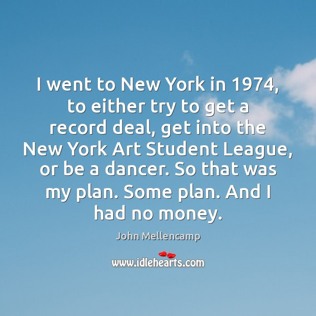 I went to New York in 1974, to either try to get a John Mellencamp Picture Quote