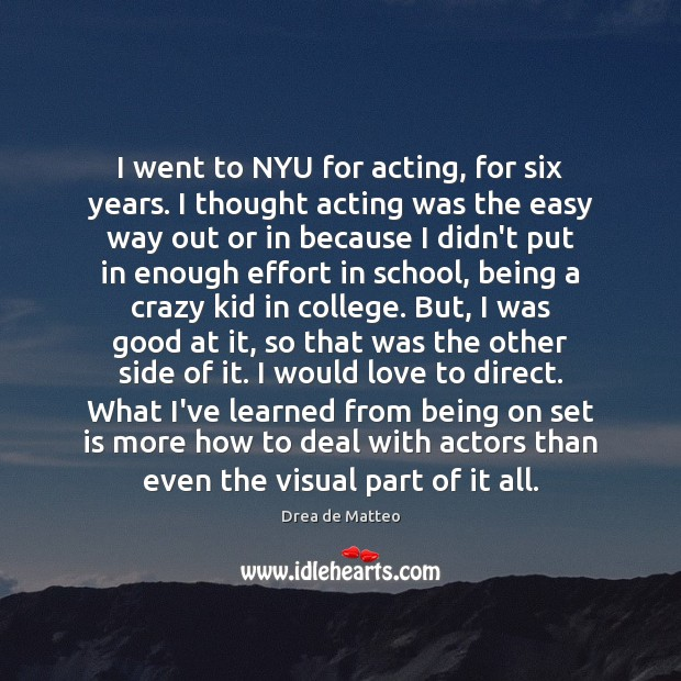 I went to NYU for acting, for six years. I thought acting Image
