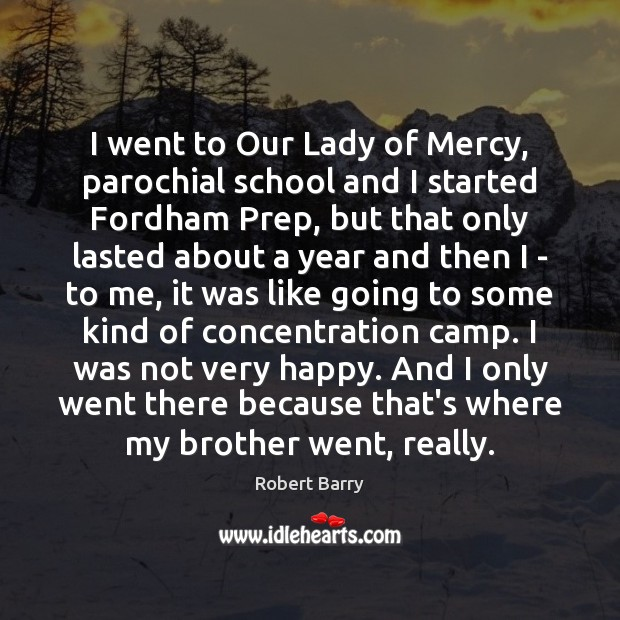 I went to Our Lady of Mercy, parochial school and I started Robert Barry Picture Quote