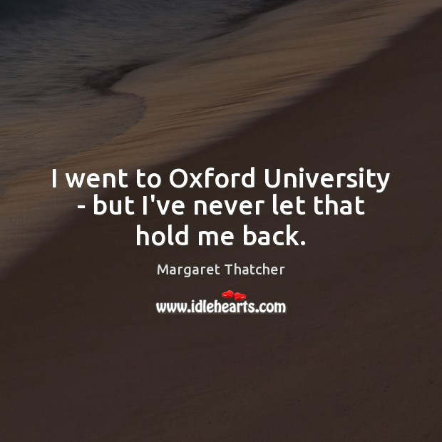 I went to Oxford University – but I've never let that hold me back. Margaret Thatcher Picture Quote