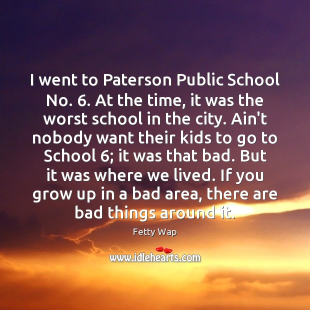 I went to Paterson Public School No. 6. At the time, it was School Quotes Image