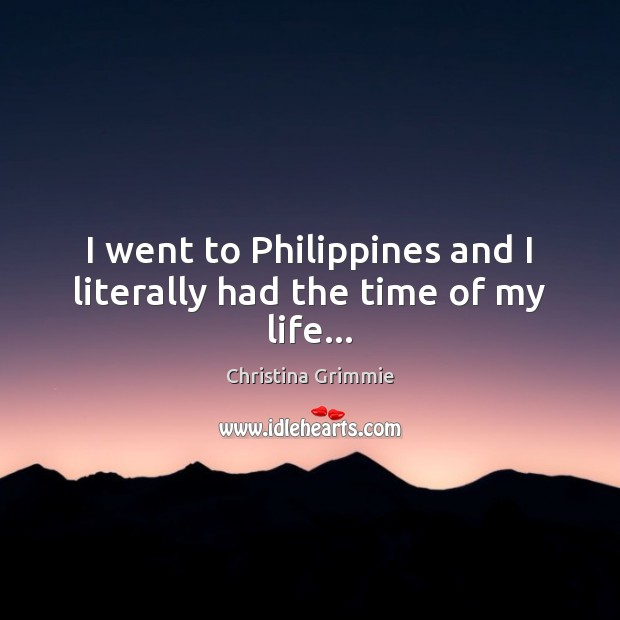 I went to Philippines and I literally had the time of my life… Image