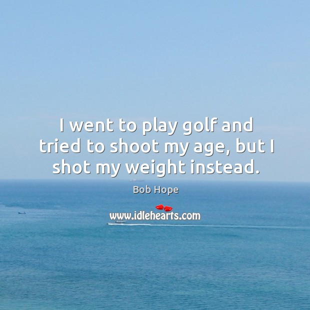 I went to play golf and tried to shoot my age, but I shot my weight instead. Image