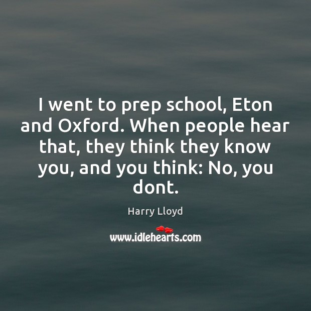 I went to prep school, Eton and Oxford. When people hear that, Harry Lloyd Picture Quote