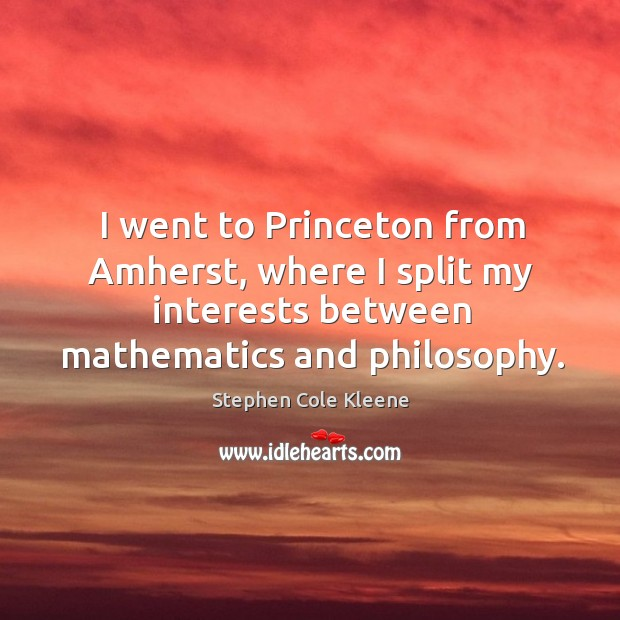 Image, I went to princeton from amherst, where I split my interests between mathematics and philosophy.