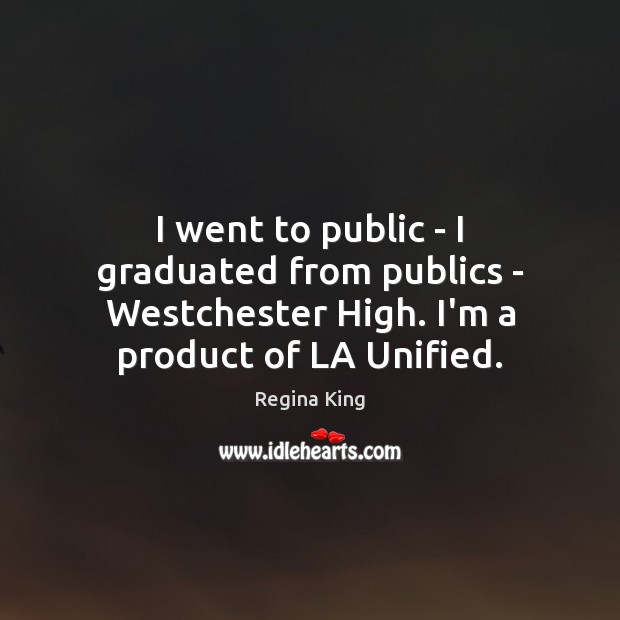 I went to public – I graduated from publics – Westchester High. Image