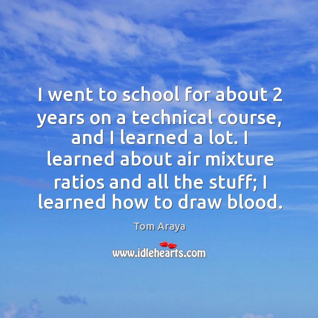 I went to school for about 2 years on a technical course, and I learned a lot. Image
