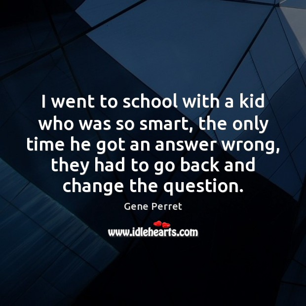 I went to school with a kid who was so smart, the Gene Perret Picture Quote
