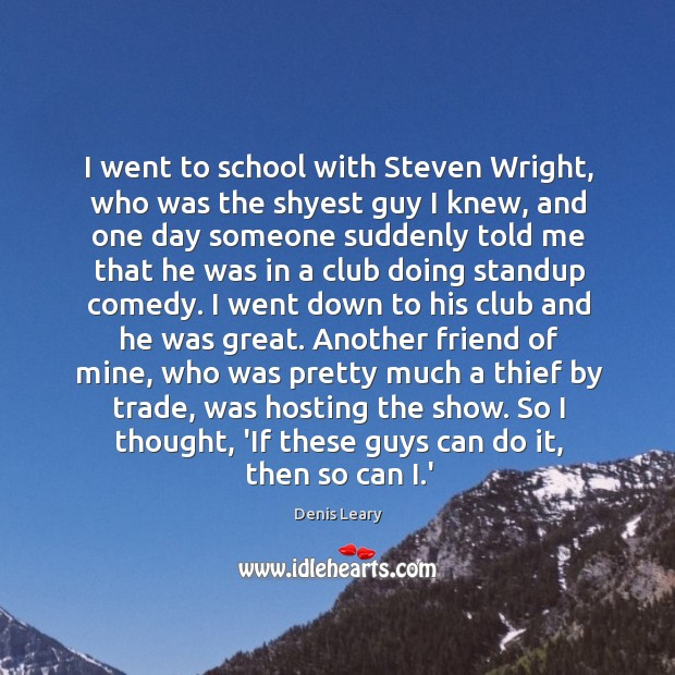 I went to school with Steven Wright, who was the shyest guy Image