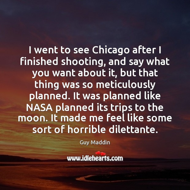 I went to see Chicago after I finished shooting, and say what Image
