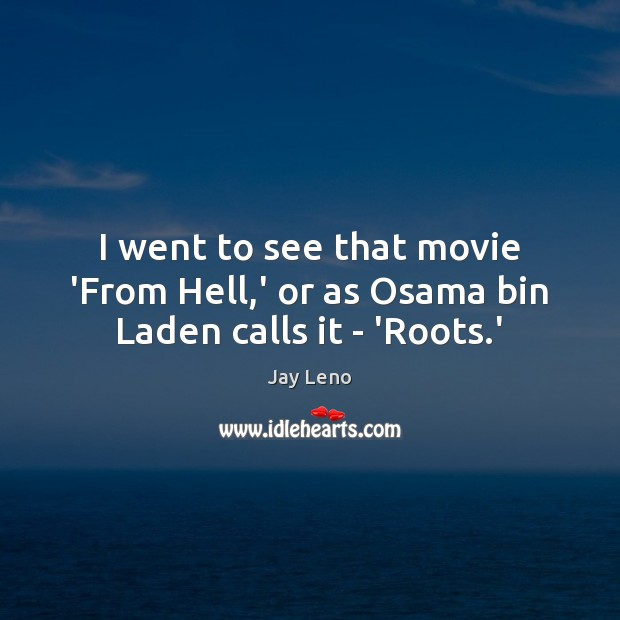 Image, I went to see that movie 'From Hell,' or as Osama bin Laden calls it – 'Roots.'
