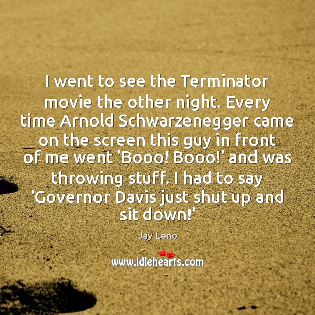 I went to see the Terminator movie the other night. Every time Jay Leno Picture Quote