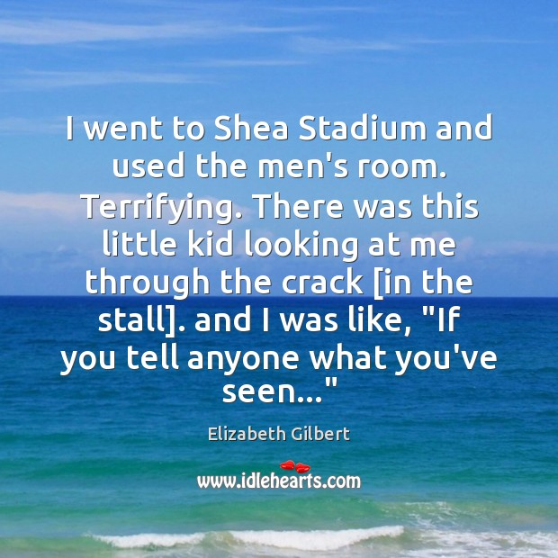 I went to Shea Stadium and used the men's room. Terrifying. There Elizabeth Gilbert Picture Quote
