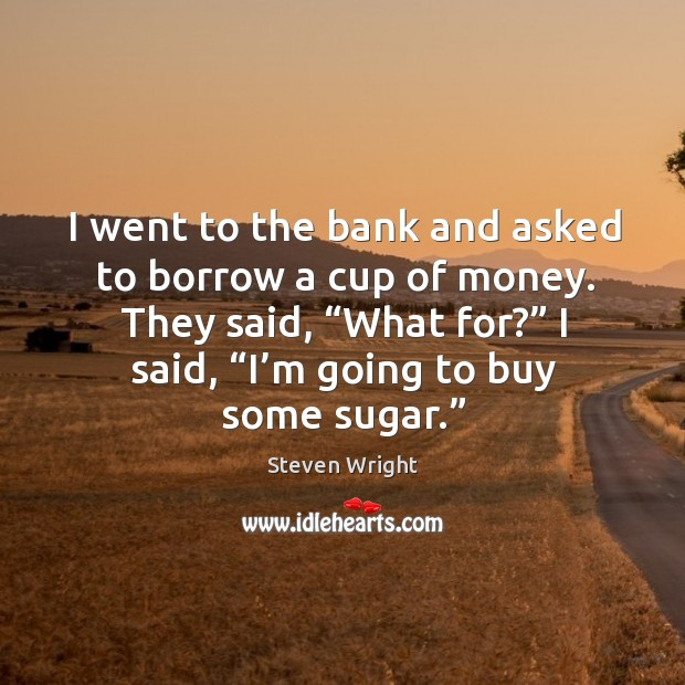 "I went to the bank and asked to borrow a cup of money. They said, ""what for?"" I said, ""i'm going to buy some sugar."" Image"