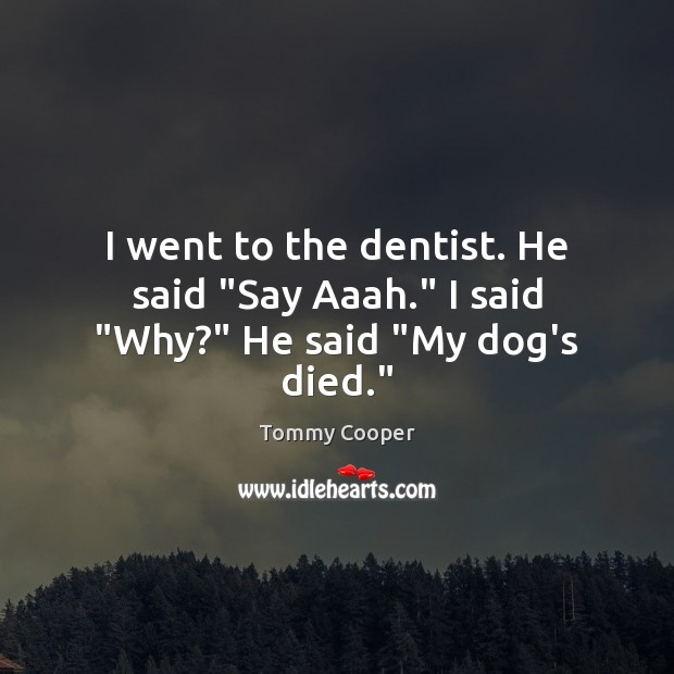 "Image, I went to the dentist. He said ""Say Aaah."" I said ""Why?"" He said ""My dog's died."""