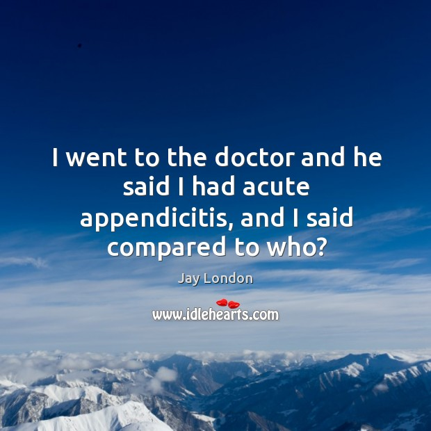 I went to the doctor and he said I had acute appendicitis, and I said compared to who? Jay London Picture Quote