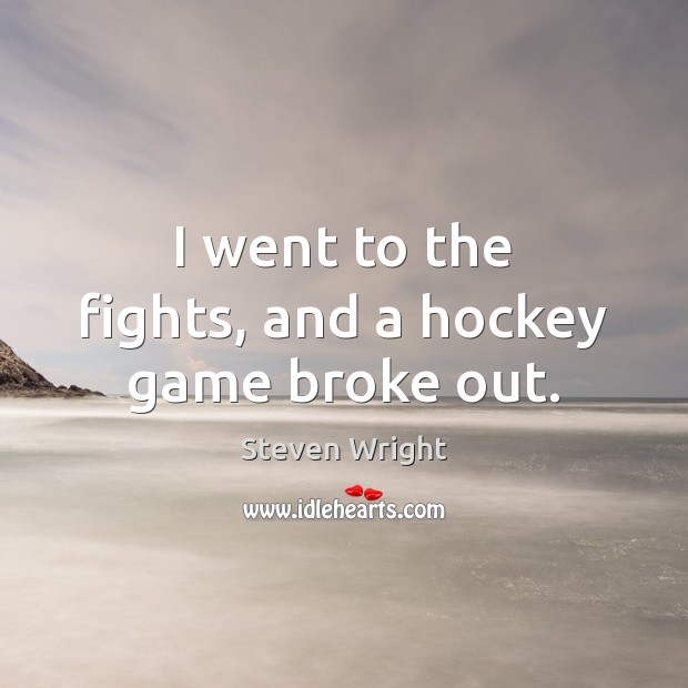 I went to the fights, and a hockey game broke out. Steven Wright Picture Quote
