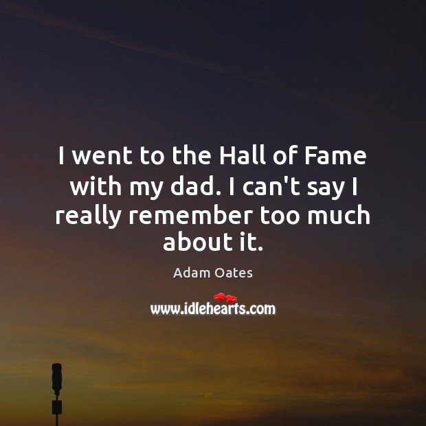 Image, I went to the Hall of Fame with my dad. I can't say I really remember too much about it.