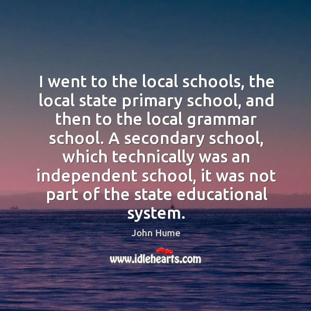 I went to the local schools, the local state primary school, and then to the local grammar school. John Hume Picture Quote