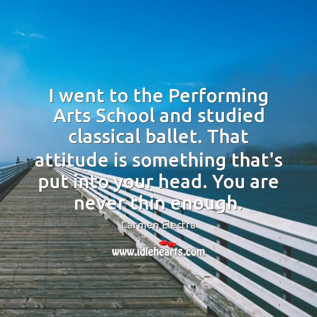 Image, I went to the Performing Arts School and studied classical ballet. That