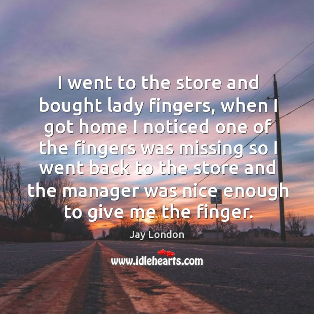 I went to the store and bought lady fingers Jay London Picture Quote