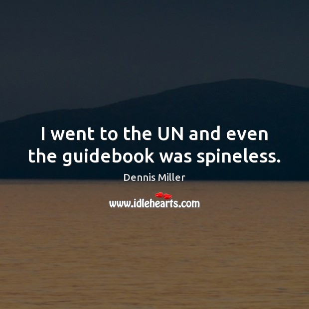 I went to the UN and even the guidebook was spineless. Dennis Miller Picture Quote