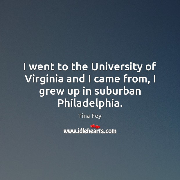 I went to the University of Virginia and I came from, I grew up in suburban Philadelphia. Image